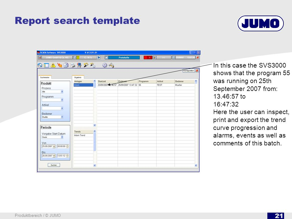 21 Produktbereich / © JUMO Report search template In this case the SVS3000 shows that the program 55 was running on 25th September 2007 from: 13.46:57 to 16:47:32 Here the user can inspect, print and export the trend curve progression and alarms, events as well as comments of this batch.