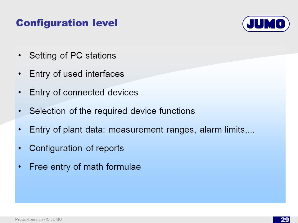 29 Produktbereich / © JUMO Setting of PC stations Entry of used interfaces Entry of connected devices Selection of the required device functions Entry of plant data: measurement ranges, alarm limits,...