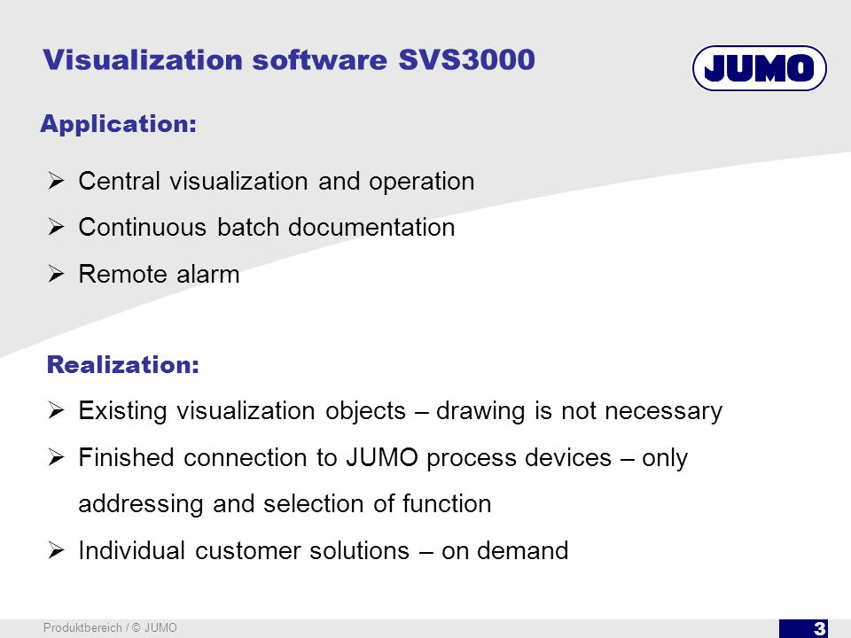 3 Produktbereich / © JUMO Central visualization and operation Continuous batch documentation Remote alarm Realization: Existing visualization objects – drawing is not necessary Finished connection to JUMO process devices – only addressing and selection of function Individual customer solutions – on demand Visualization software SVS3000 Application: