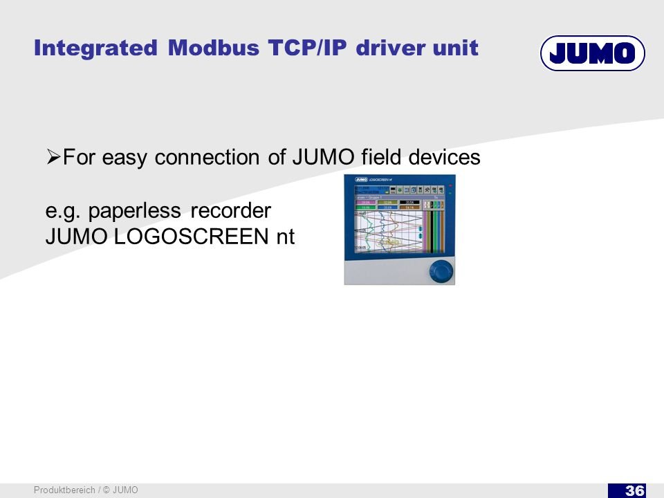 36 Produktbereich / © JUMO Integrated Modbus TCP/IP driver unit For easy connection of JUMO field devices e.g. paperless recorder JUMO LOGOSCREEN nt