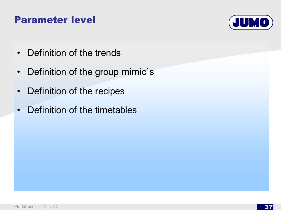 37 Produktbereich / © JUMO Parameter level Definition of the trends Definition of the group mimic`s Definition of the recipes Definition of the timeta