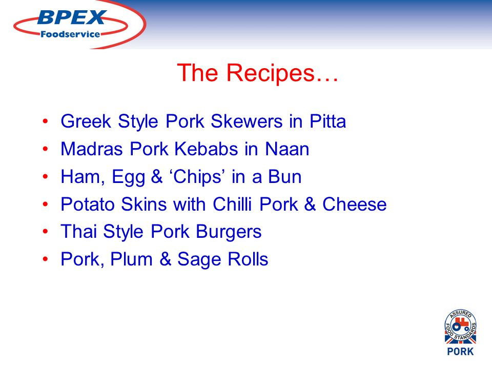 The Recipes… Greek Style Pork Skewers in Pitta Madras Pork Kebabs in Naan Ham, Egg & Chips in a Bun Potato Skins with Chilli Pork & Cheese Thai Style