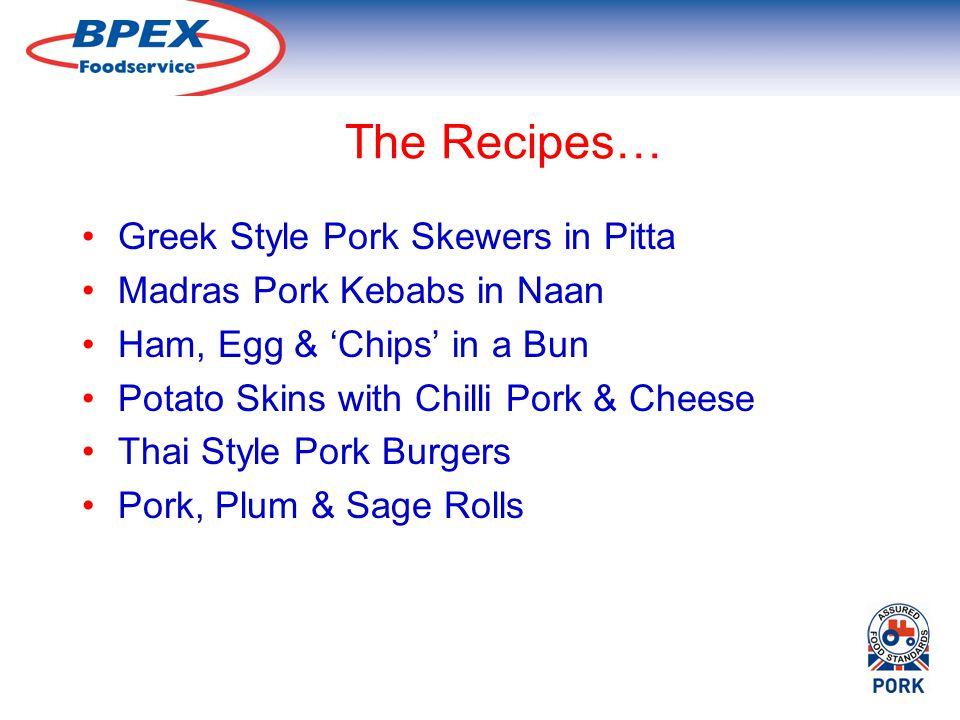 The Recipes… Greek Style Pork Skewers in Pitta Madras Pork Kebabs in Naan Ham, Egg & Chips in a Bun Potato Skins with Chilli Pork & Cheese Thai Style Pork Burgers Pork, Plum & Sage Rolls