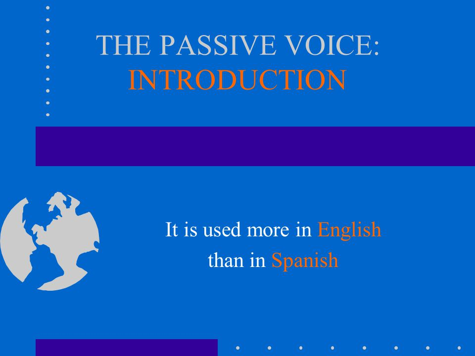 THE PASSIVE VOICE: INTRODUCTION It is used more in English than in Spanish