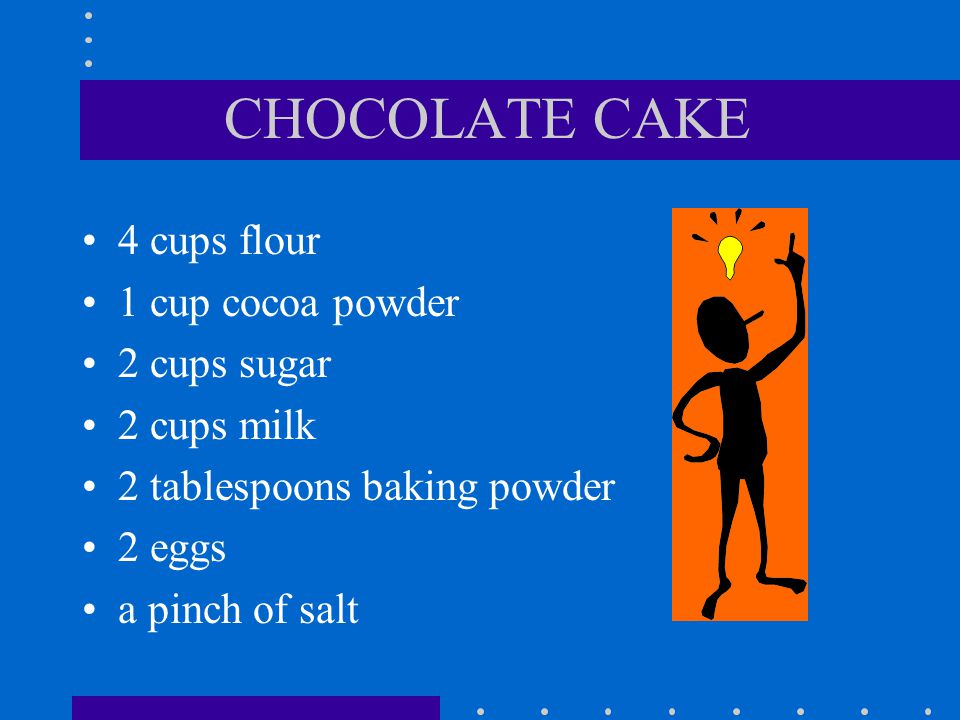 CHOCOLATE CAKE 4 cups flour 1 cup cocoa powder 2 cups sugar 2 cups milk 2 tablespoons baking powder 2 eggs a pinch of salt