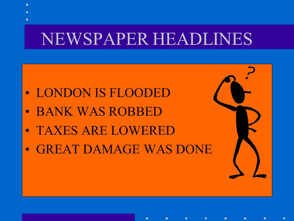NEWSPAPER HEADLINES LONDON IS FLOODED BANK WAS ROBBED TAXES ARE LOWERED GREAT DAMAGE WAS DONE