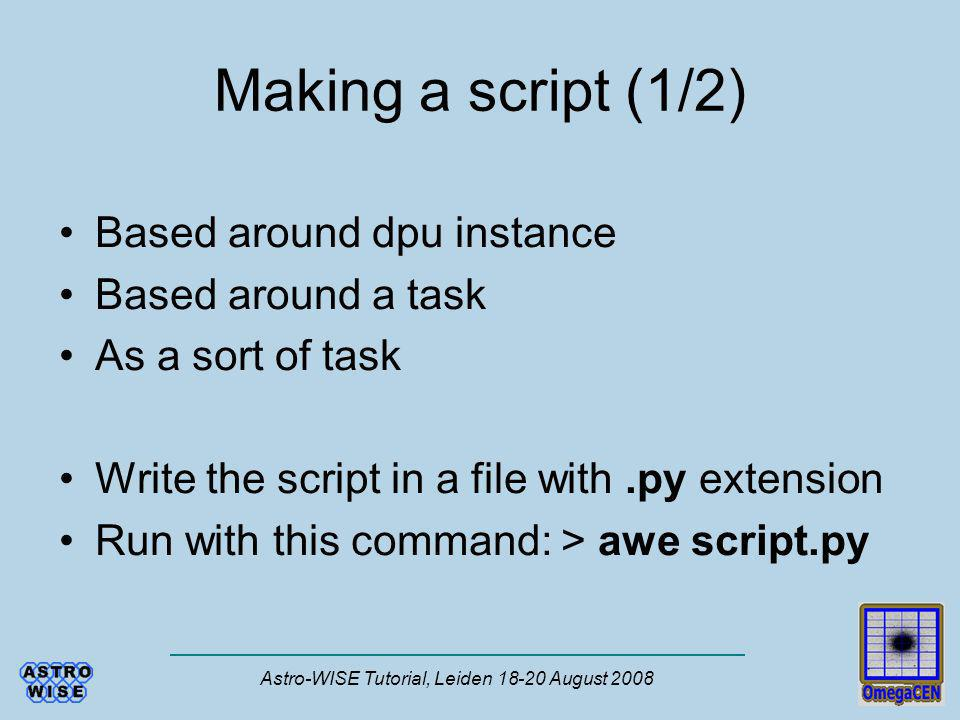 Astro-WISE Tutorial, Leiden 18-20 August 2008 Making a script (1/2) Based around dpu instance Based around a task As a sort of task Write the script i