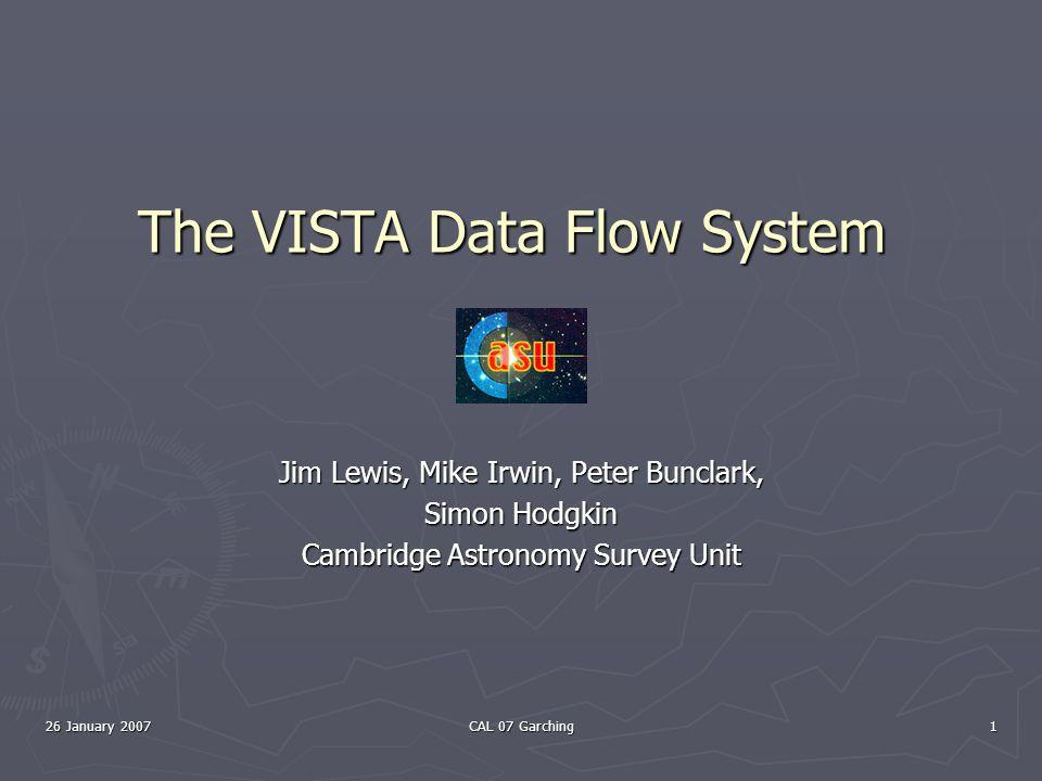 26 January 2007 CAL 07 Garching 1 The VISTA Data Flow System Jim Lewis, Mike Irwin, Peter Bunclark, Simon Hodgkin Cambridge Astronomy Survey Unit