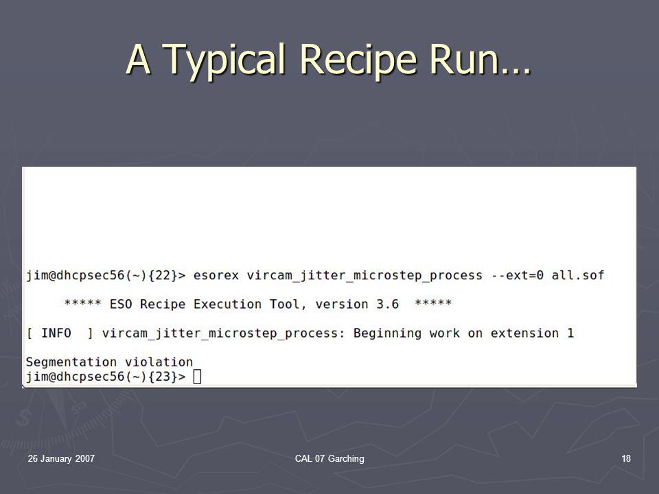 26 January 2007CAL 07 Garching18 A Typical Recipe Run…