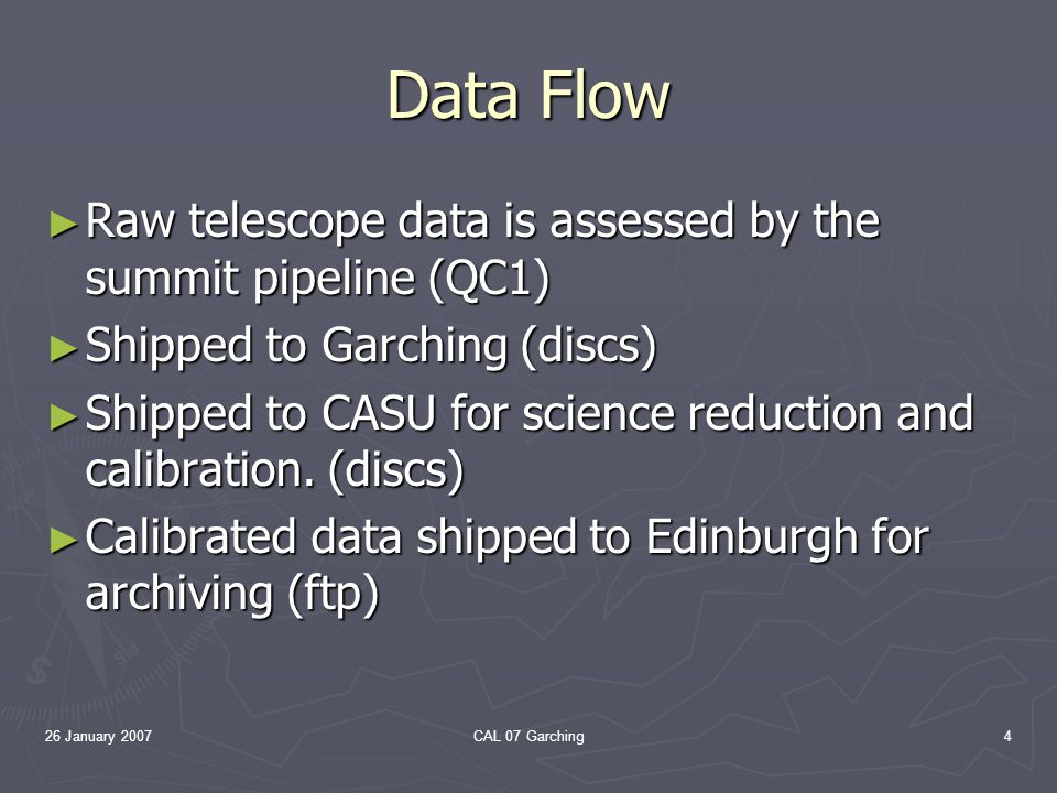 26 January 2007CAL 07 Garching4 Data Flow Raw telescope data is assessed by the summit pipeline (QC1) Raw telescope data is assessed by the summit pipeline (QC1) Shipped to Garching (discs) Shipped to Garching (discs) Shipped to CASU for science reduction and calibration.
