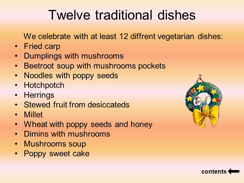 Twelve traditional dishes We celebrate with at least 12 diffrent vegetarian dishes: Fried carp Dumplings with mushrooms Beetroot soup with mushrooms pockets Noodles with poppy seeds Hotchpotch Herrings Stewed fruit from desiccateds Millet Wheat with poppy seeds and honey Dimins with mushrooms Mushrooms soup Poppy sweet cake contents