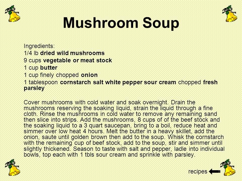 Mushroom Soup Ingredients: 1/4 lb dried wild mushrooms 9 cups vegetable or meat stock 1 cup butter 1 cup finely chopped onion 1 tablespoon cornstarch