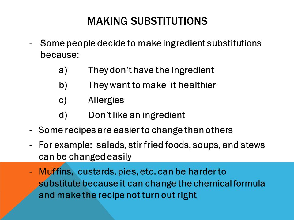 MAKING SUBSTITUTIONS -Some people decide to make ingredient substitutions because: a)They dont have the ingredient b)They want to make it healthier c)