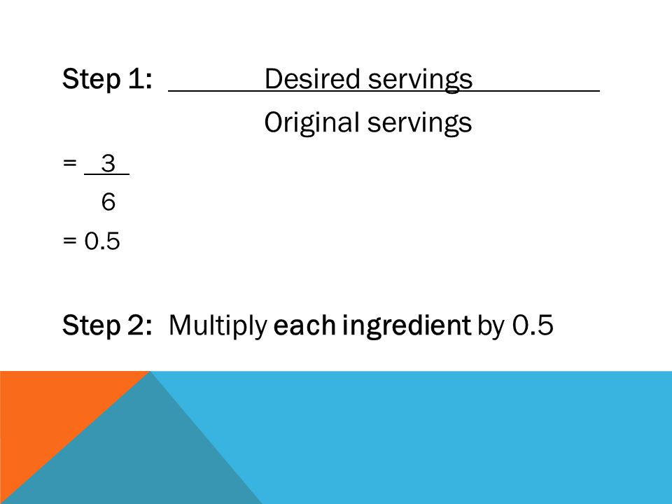 Step 1: Desired servings Original servings = 3 6 = 0.5 Step 2: Multiply each ingredient by 0.5