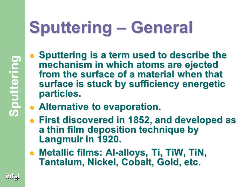 ® Sputtering Sputtering – General Sputtering is a term used to describe the mechanism in which atoms are ejected from the surface of a material when t