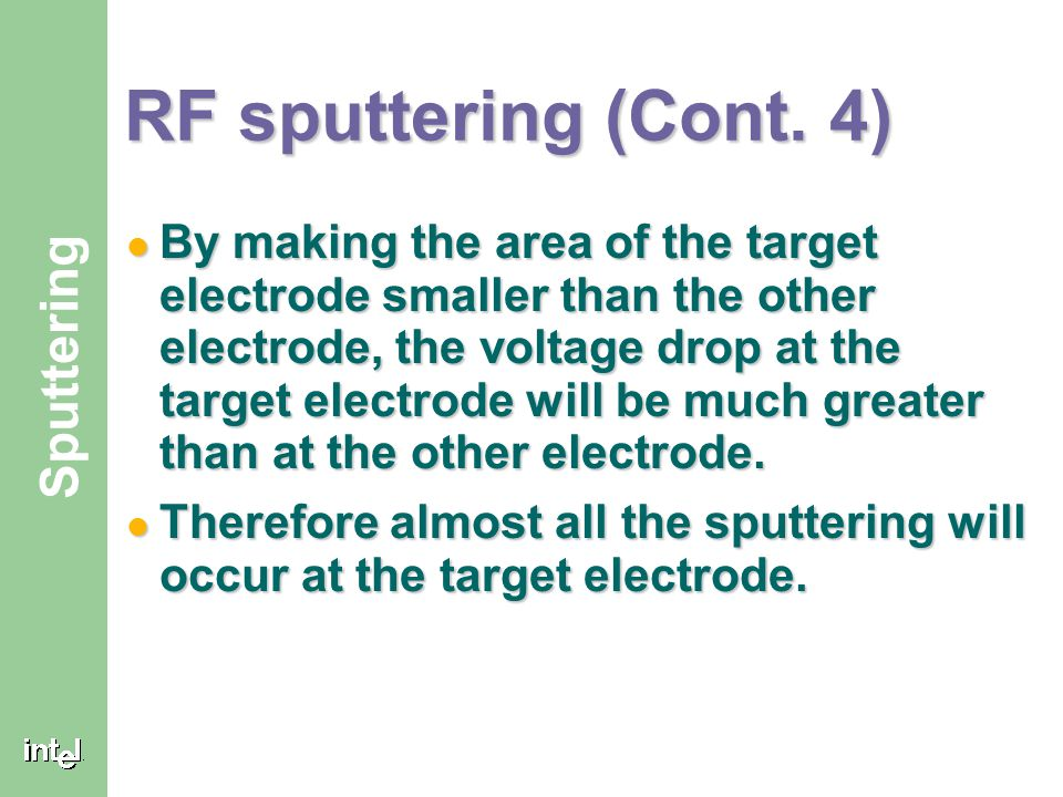 ® Sputtering RF sputtering (Cont. 4) By making the area of the target electrode smaller than the other electrode, the voltage drop at the target elect