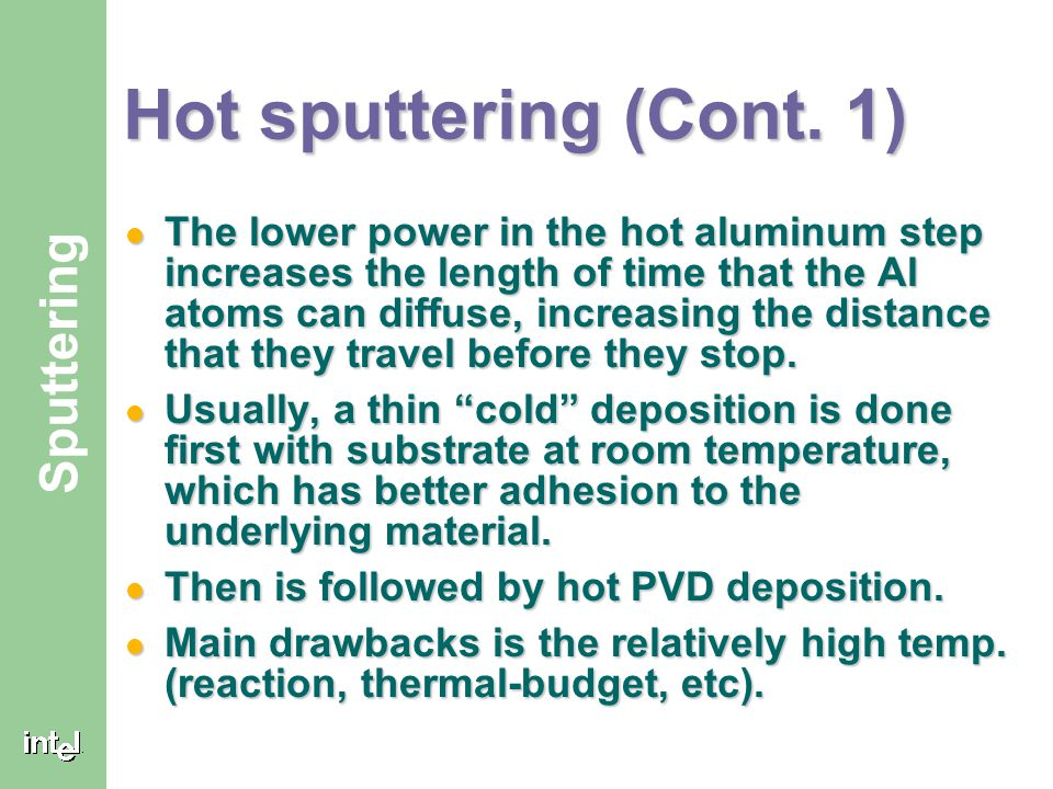 ® Sputtering Hot sputtering (Cont. 1) The lower power in the hot aluminum step increases the length of time that the Al atoms can diffuse, increasing