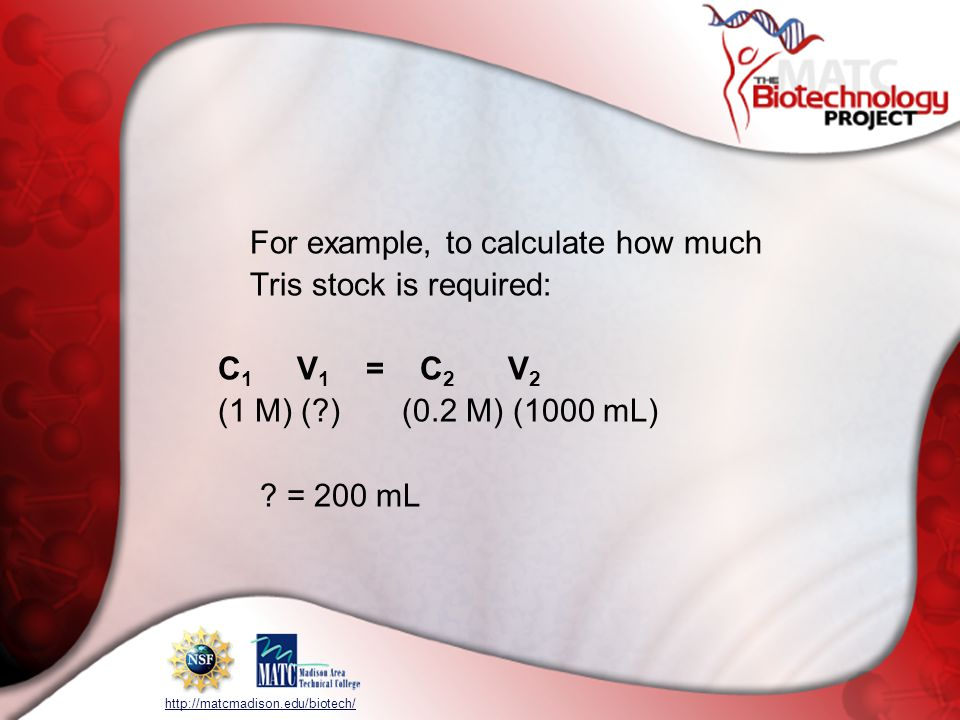 http://matcmadison.edu/biotech/ For example, to calculate how much Tris stock is required: C 1 V 1 = C 2 V 2 (1 M) (?) (0.2 M) (1000 mL) ? = 200 mL
