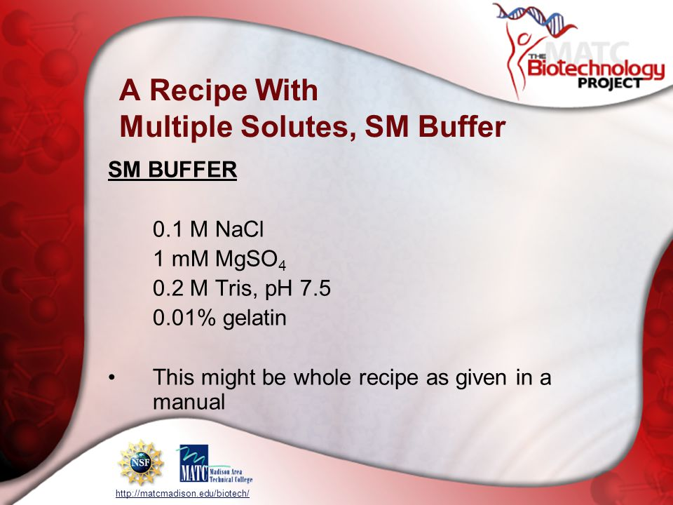 http://matcmadison.edu/biotech/ A Recipe With Multiple Solutes, SM Buffer SM BUFFER 0.1 M NaCl 1 mM MgSO 4 0.2 M Tris, pH 7.5 0.01% gelatin This might be whole recipe as given in a manual