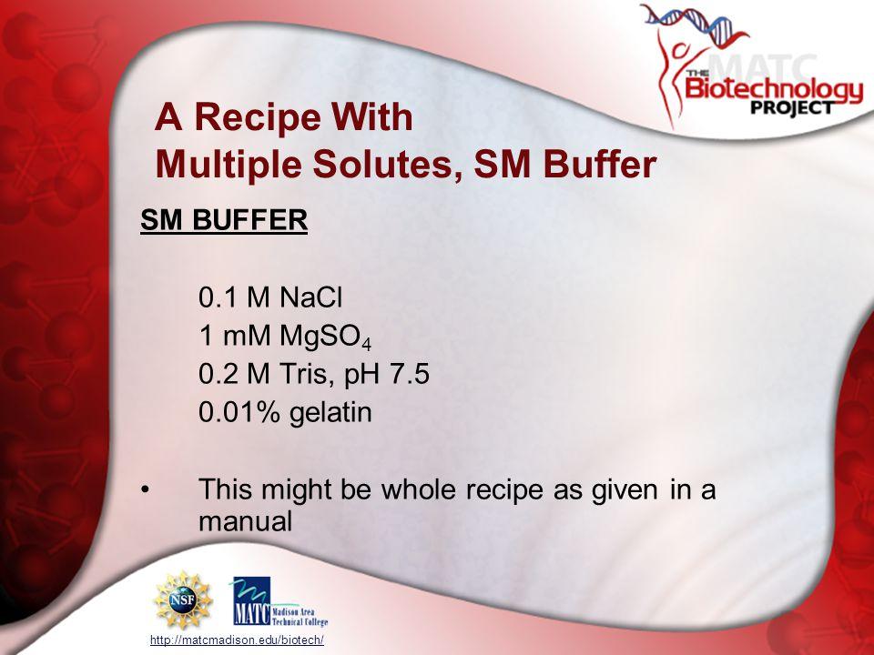 http://matcmadison.edu/biotech/ A Recipe With Multiple Solutes, SM Buffer SM BUFFER 0.1 M NaCl 1 mM MgSO 4 0.2 M Tris, pH 7.5 0.01% gelatin This might