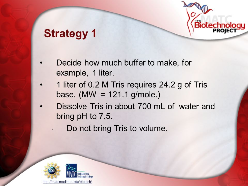 http://matcmadison.edu/biotech/ Strategy 1 Decide how much buffer to make, for example, 1 liter. 1 liter of 0.2 M Tris requires 24.2 g of Tris base. (