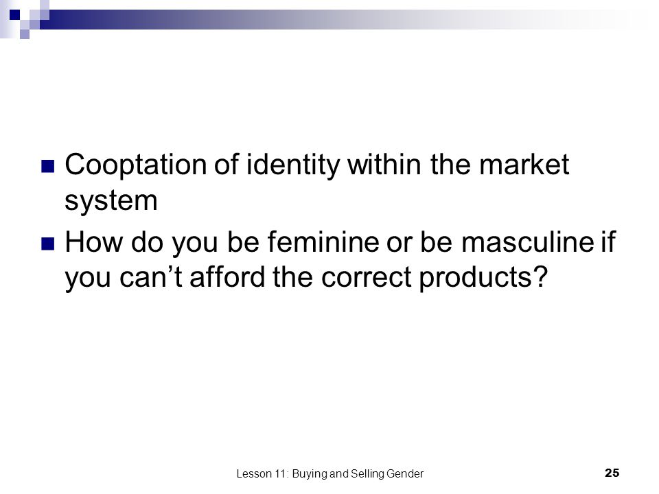 Lesson 11: Buying and Selling Gender25 Cooptation of identity within the market system How do you be feminine or be masculine if you cant afford the c