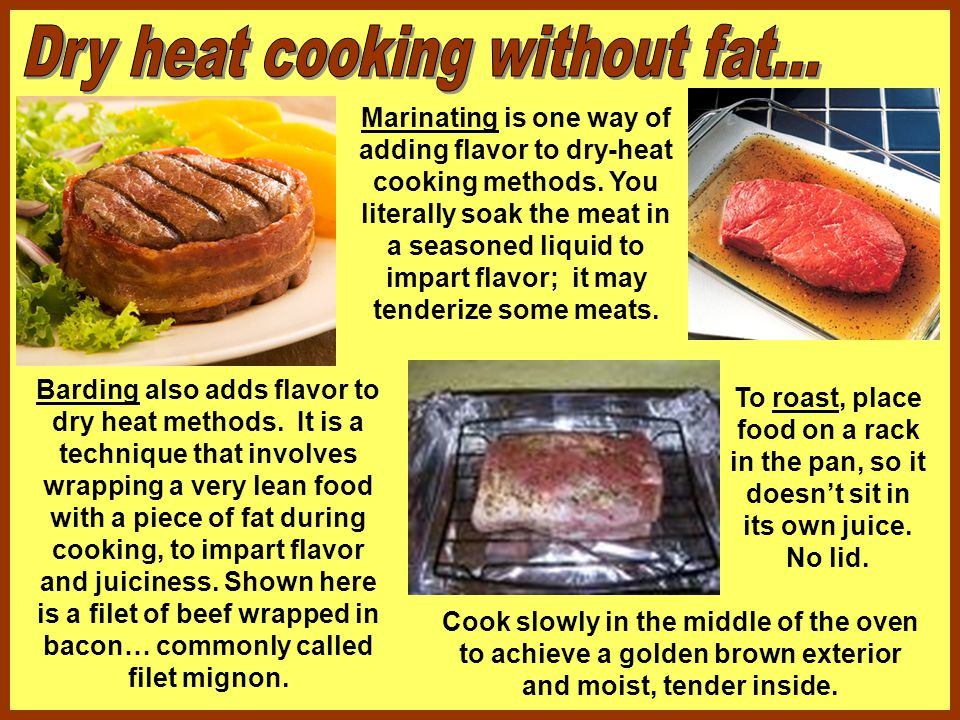 Barding also adds flavor to dry heat methods. It is a technique that involves wrapping a very lean food with a piece of fat during cooking, to impart