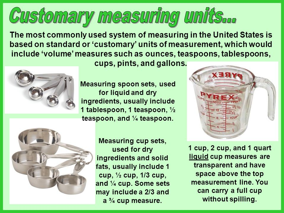 The most commonly used system of measuring in the United States is based on standard or customary units of measurement, which would include volume mea