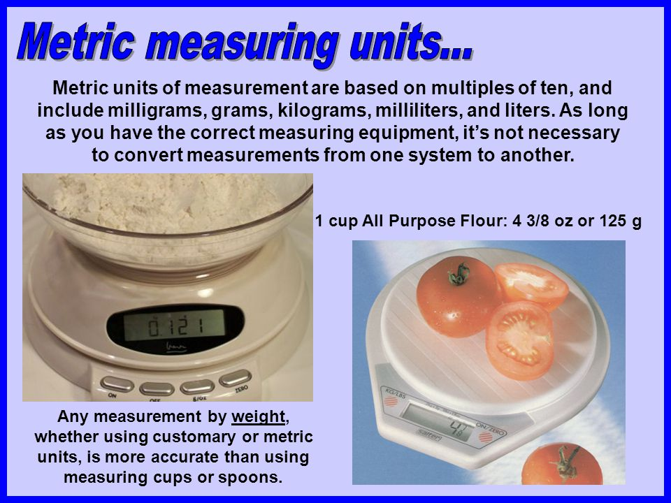 Metric units of measurement are based on multiples of ten, and include milligrams, grams, kilograms, milliliters, and liters. As long as you have the