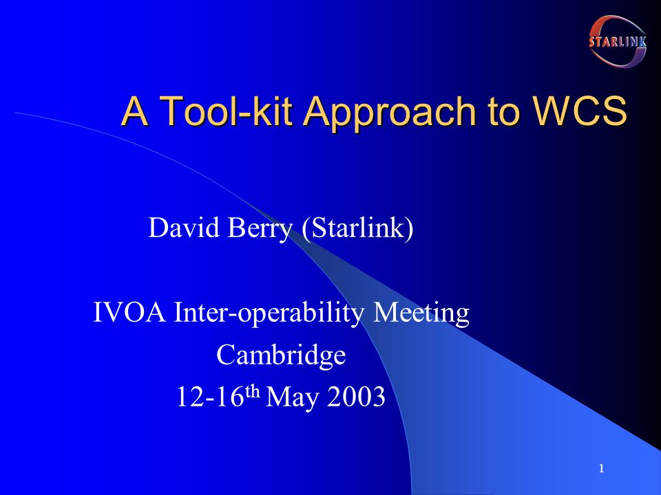 1 A Tool-kit Approach to WCS David Berry (Starlink) IVOA Inter-operability Meeting Cambridge 12-16 th May 2003