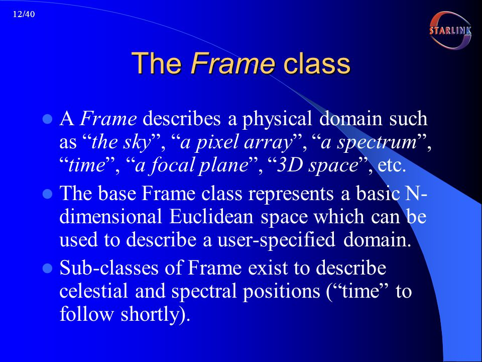 12/40 The Frame class A Frame describes a physical domain such as the sky, a pixel array, a spectrum,time, a focal plane, 3D space, etc.