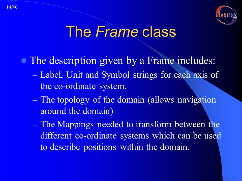 14/40 The Frame class The description given by a Frame includes: – Label, Unit and Symbol strings for each axis of the co-ordinate system.