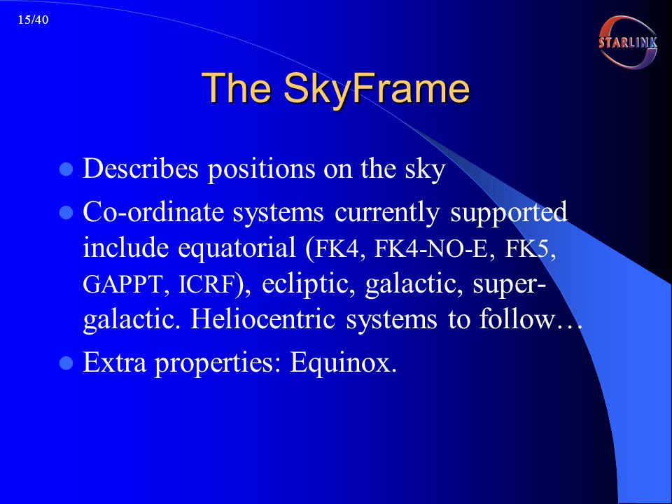 15/40 The SkyFrame Describes positions on the sky Co-ordinate systems currently supported include equatorial ( FK4, FK4-NO-E, FK5, GAPPT, ICRF ), ecliptic, galactic, super- galactic.