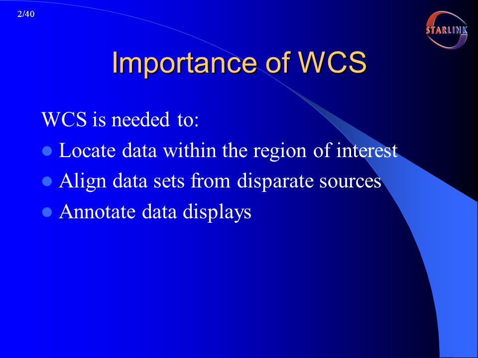 2/40 Importance of WCS WCS is needed to: Locate data within the region of interest Align data sets from disparate sources Annotate data displays