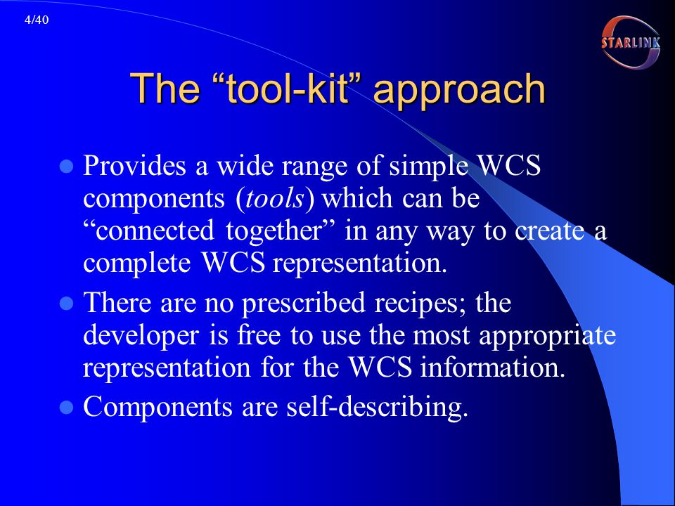 4/40 The tool-kit approach Provides a wide range of simple WCS components (tools) which can be connected together in any way to create a complete WCS representation.