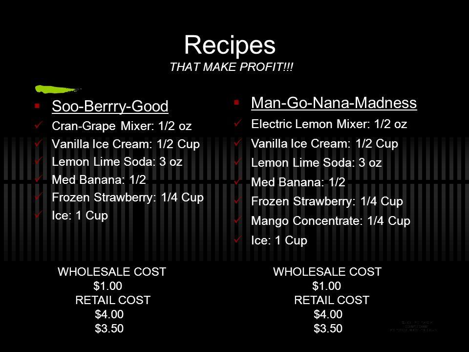 Recipes THAT MAKE PROFIT!!! Soo-Berrry-Good Cran-Grape Mixer: 1/2 oz Vanilla Ice Cream: 1/2 Cup Lemon Lime Soda: 3 oz Med Banana: 1/2 Frozen Strawberr