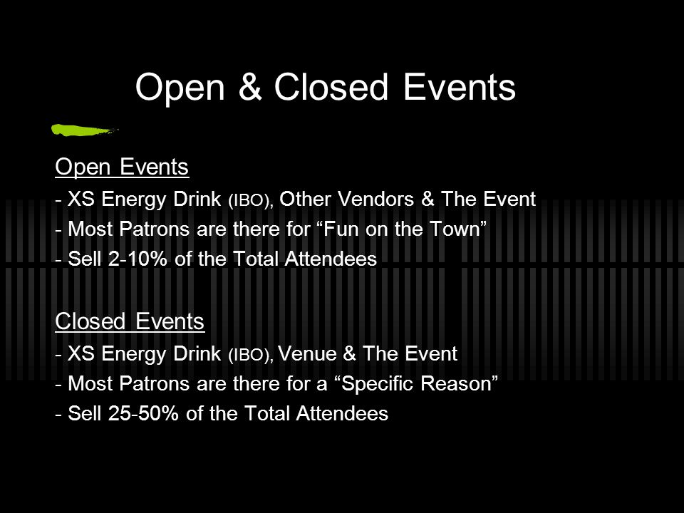 Open & Closed Events Open Events - XS Energy Drink (IBO), Other Vendors & The Event - Most Patrons are there for Fun on the Town - Sell 2-10% of the T