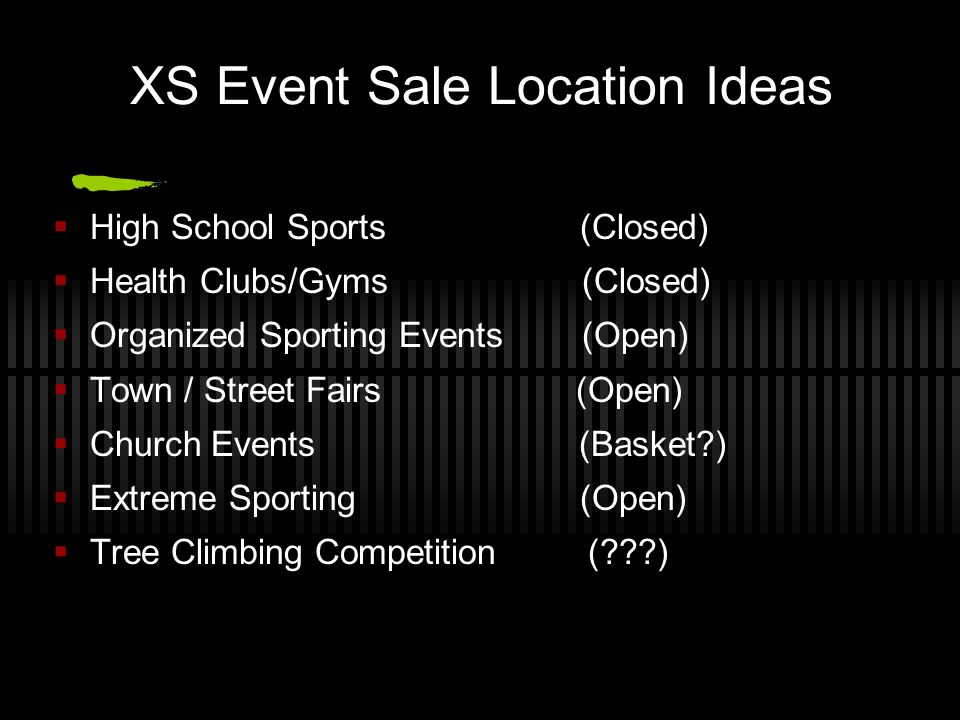 XS Event Sale Location Ideas High School Sports (Closed) Health Clubs/Gyms (Closed) Organized Sporting Events (Open) Town / Street Fairs (Open) Church
