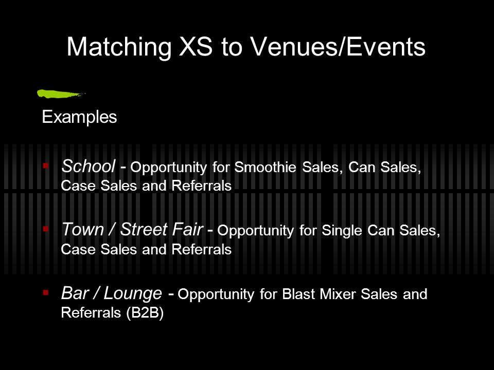 Matching XS to Venues/Events Examples School - Opportunity for Smoothie Sales, Can Sales, Case Sales and Referrals Town / Street Fair - Opportunity fo