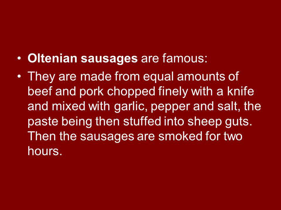Oltenian sausages are famous: They are made from equal amounts of beef and pork chopped finely with a knife and mixed with garlic, pepper and salt, the paste being then stuffed into sheep guts.
