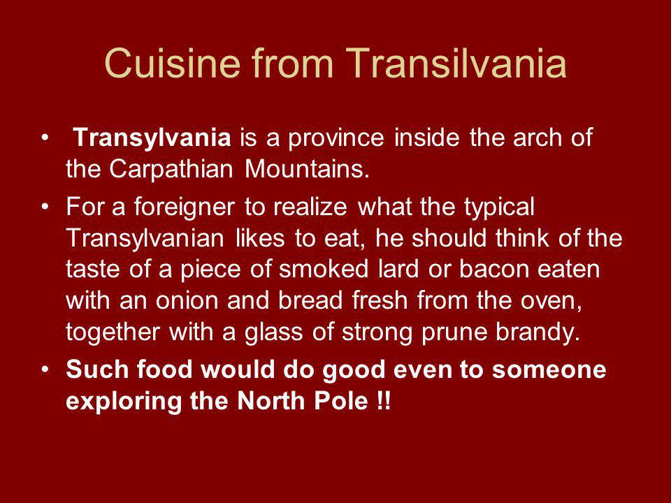 Cuisine from Transilvania Transylvania is a province inside the arch of the Carpathian Mountains.