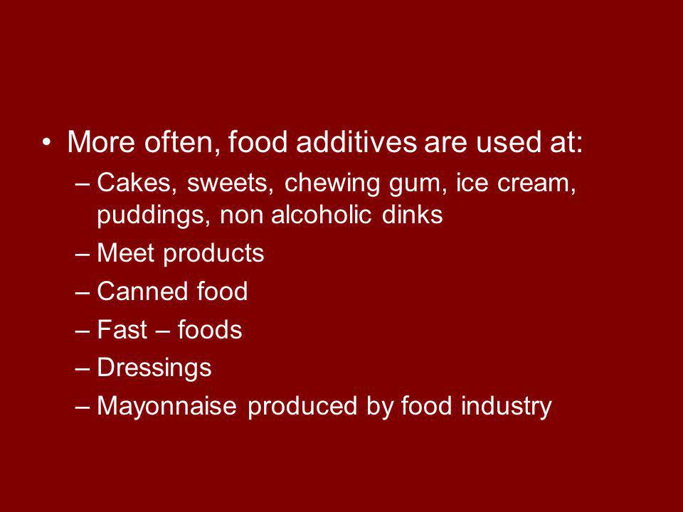 More often, food additives are used at: –Cakes, sweets, chewing gum, ice cream, puddings, non alcoholic dinks –Meet products –Canned food –Fast – foods –Dressings –Mayonnaise produced by food industry