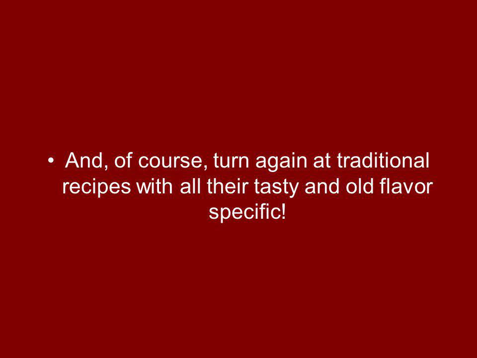 And, of course, turn again at traditional recipes with all their tasty and old flavor specific!
