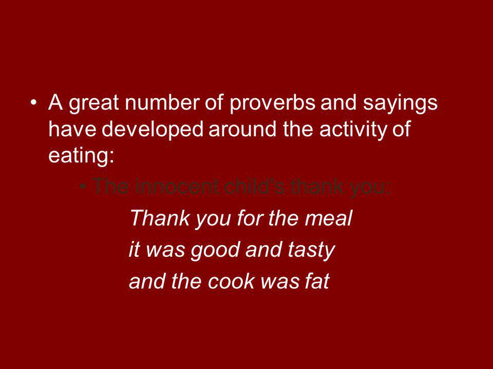 A great number of proverbs and sayings have developed around the activity of eating: The innocent child s thank you: Thank you for the meal it was good and tasty and the cook was fat