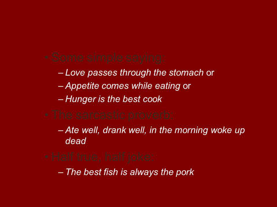 Some simple saying: –Love passes through the stomach or –Appetite comes while eating or –Hunger is the best cook The sarcastic proverb: –Ate well, drank well, in the morning woke up dead Half true, half joke: –The best fish is always the pork