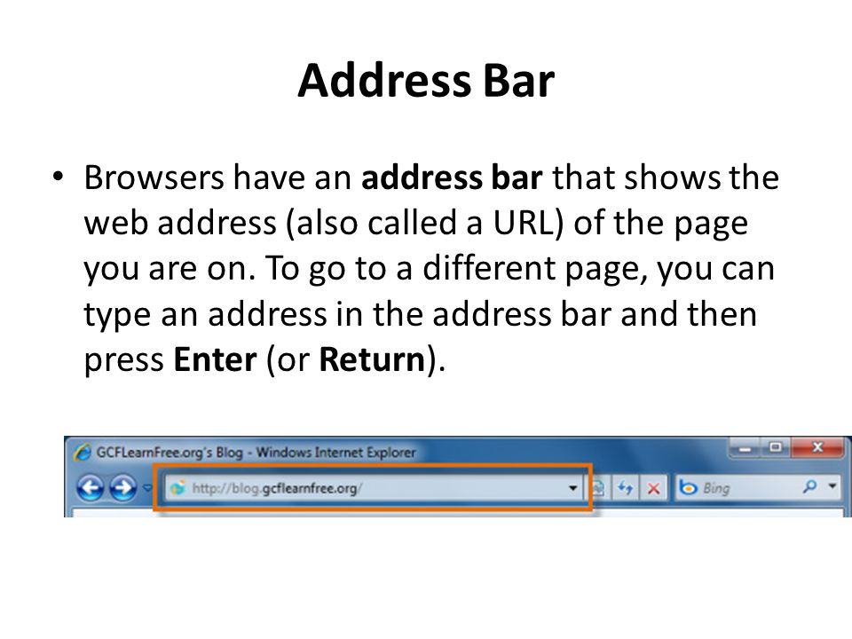 Address Bar Browsers have an address bar that shows the web address (also called a URL) of the page you are on.