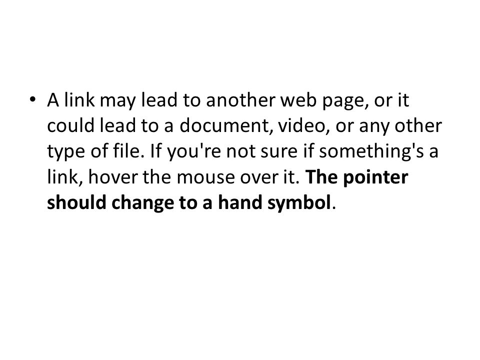 A link may lead to another web page, or it could lead to a document, video, or any other type of file.