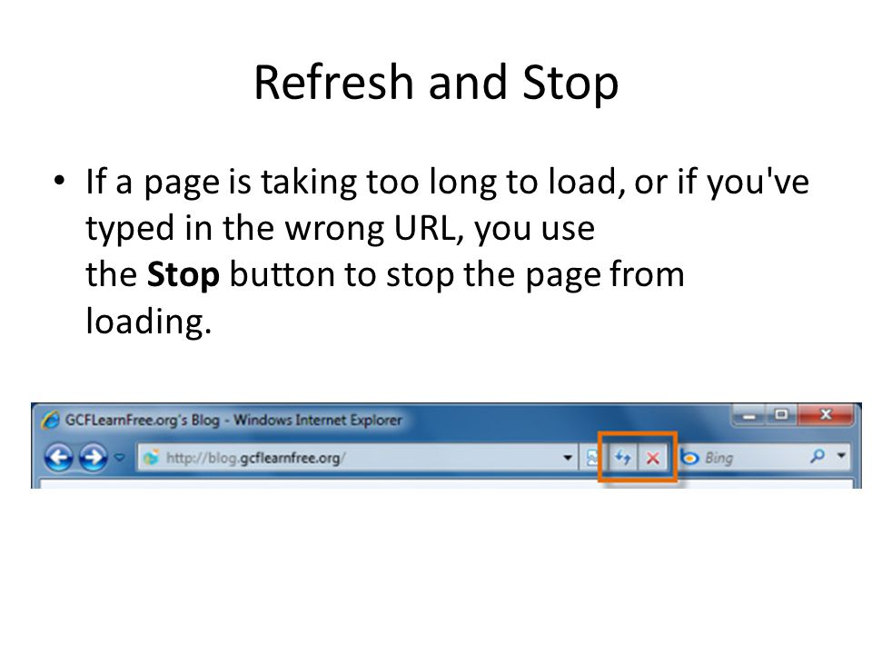Refresh and Stop If a page is taking too long to load, or if you ve typed in the wrong URL, you use the Stop button to stop the page from loading.