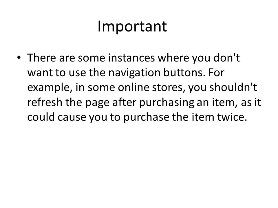 Important There are some instances where you don t want to use the navigation buttons.
