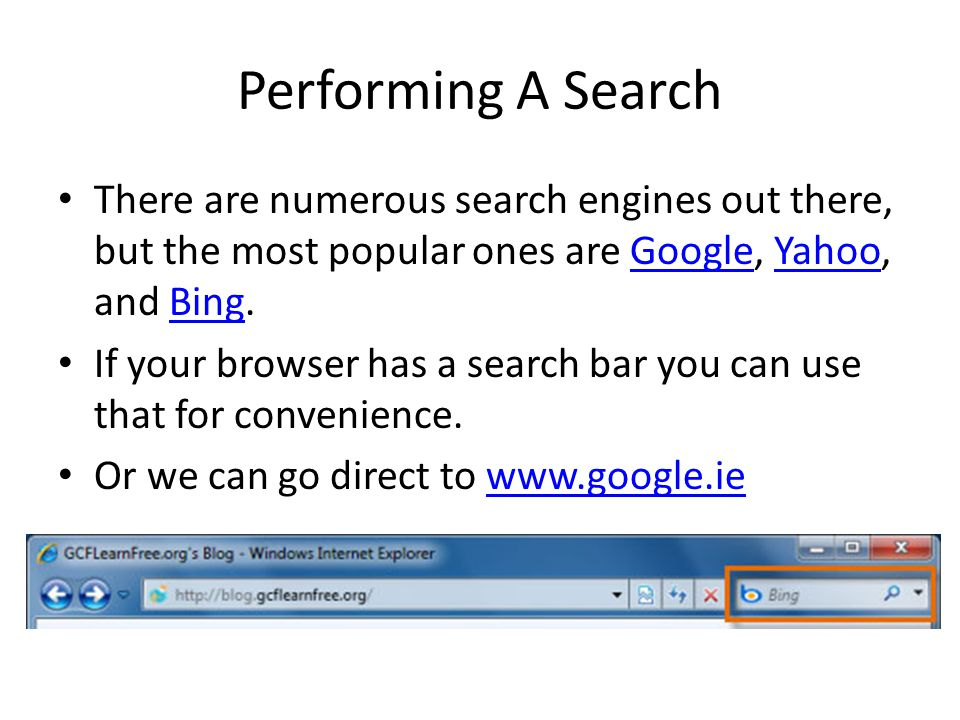 Performing A Search There are numerous search engines out there, but the most popular ones are Google, Yahoo, and Bing.GoogleYahooBing If your browser has a search bar you can use that for convenience.